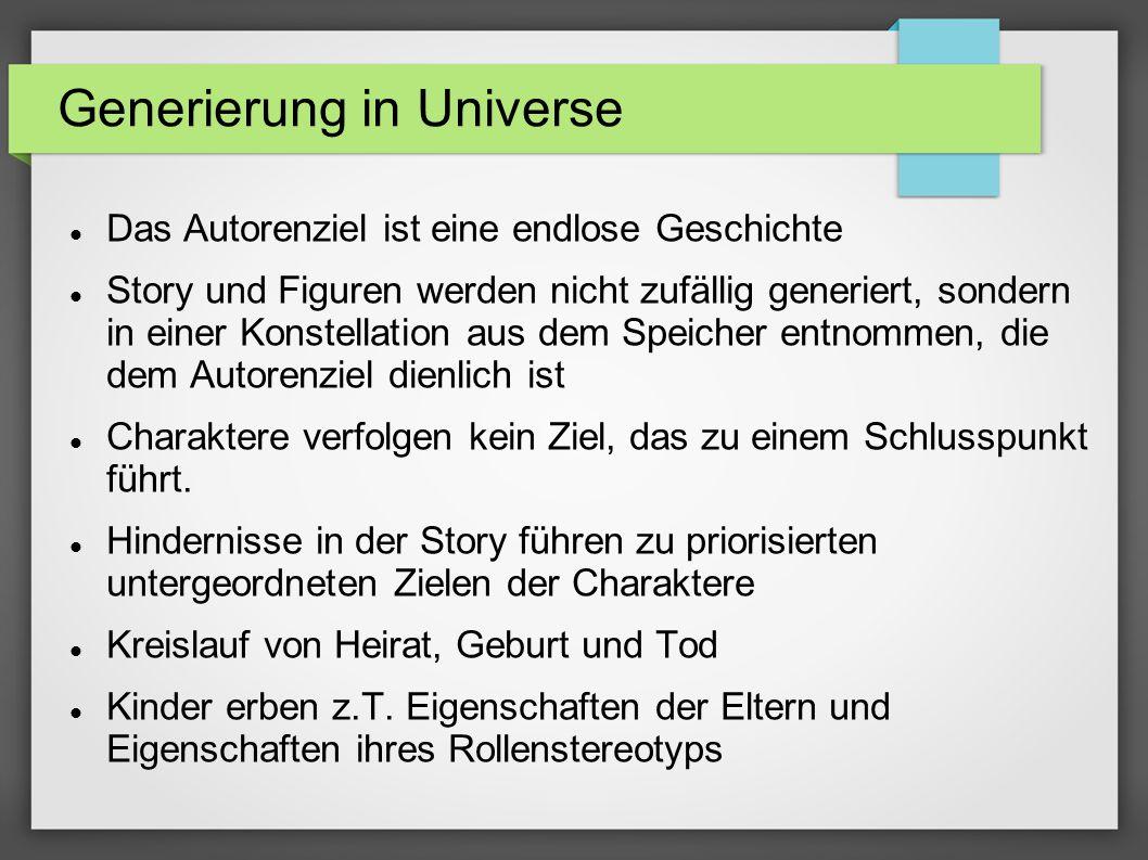 Generierung in Universe Das Autorenziel ist eine endlose Geschichte Story und Figuren werden nicht zufällig generiert, sondern in einer Konstellation aus dem Speicher entnommen, die dem Autorenziel dienlich ist Charaktere verfolgen kein Ziel, das zu einem Schlusspunkt führt.