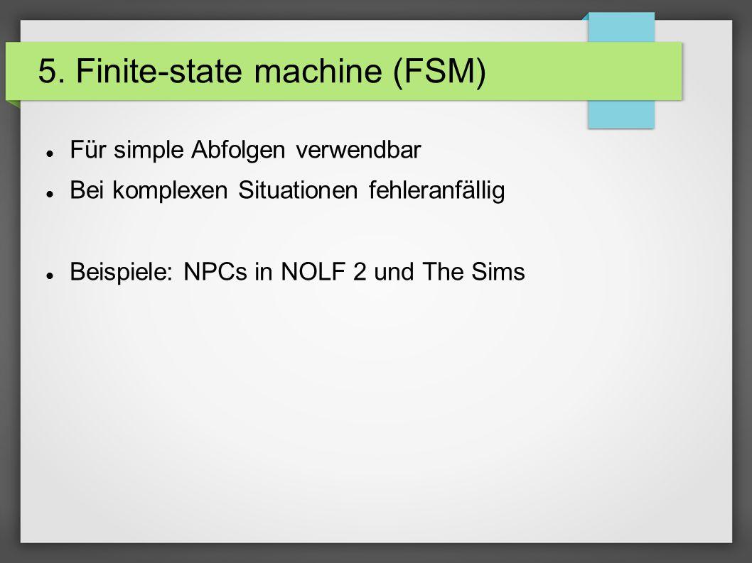 5. Finite-state machine (FSM) Für simple Abfolgen verwendbar Bei komplexen Situationen fehleranfällig Beispiele: NPCs in NOLF 2 und The Sims