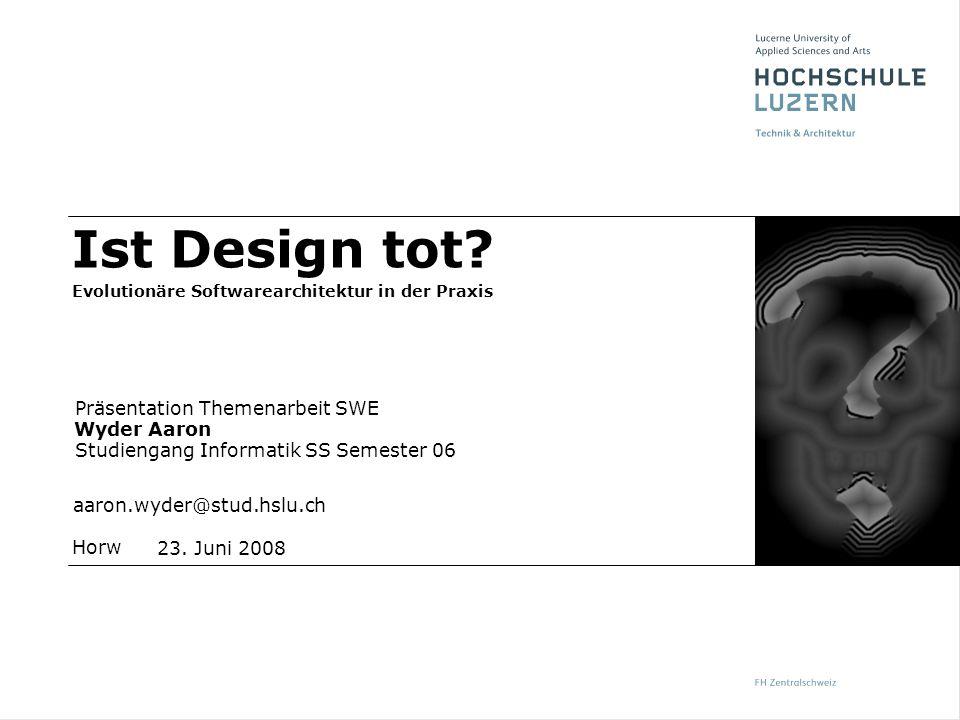 Horw Präsentation Themenarbeit SWE Wyder Aaron Studiengang Informatik SS Semester 06 aaron.wyder@stud.hslu.ch 23. Juni 2008 Ist Design tot? Evolutionä