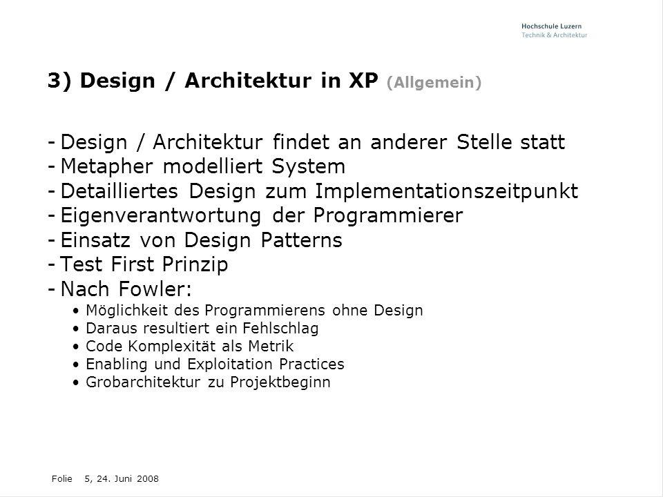 Folie5, 24. Juni 2008 3) Design / Architektur in XP (Allgemein) -Design / Architektur findet an anderer Stelle statt -Metapher modelliert System -Deta