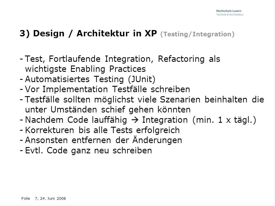 Folie7, 24. Juni 2008 3) Design / Architektur in XP (Testing/Integration) -Test, Fortlaufende Integration, Refactoring als wichtigste Enabling Practic