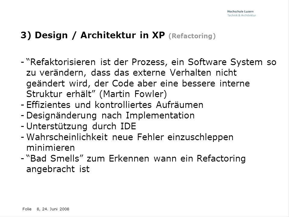 """Folie8, 24. Juni 2008 3) Design / Architektur in XP (Refactoring) -""""Refaktorisieren ist der Prozess, ein Software System so zu verändern, dass das ext"""