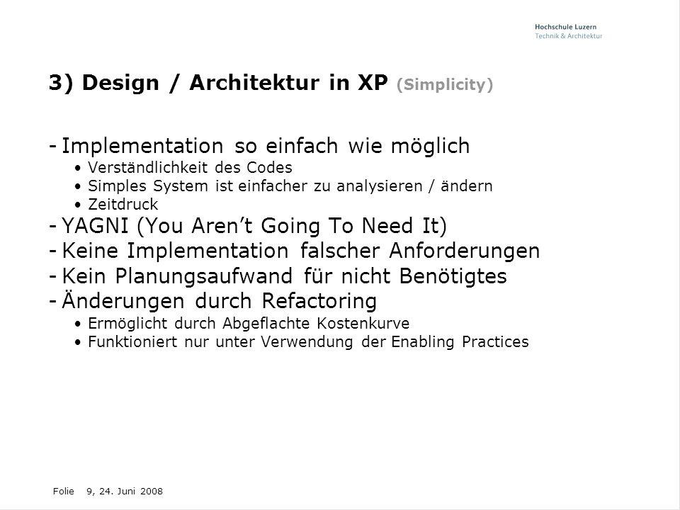 Folie9, 24. Juni 2008 3) Design / Architektur in XP (Simplicity) -Implementation so einfach wie möglich Verständlichkeit des Codes Simples System ist