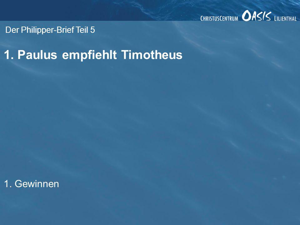 Der Philipper-Brief Teil 5 1. Paulus empfiehlt Timotheus 1. Gewinnen