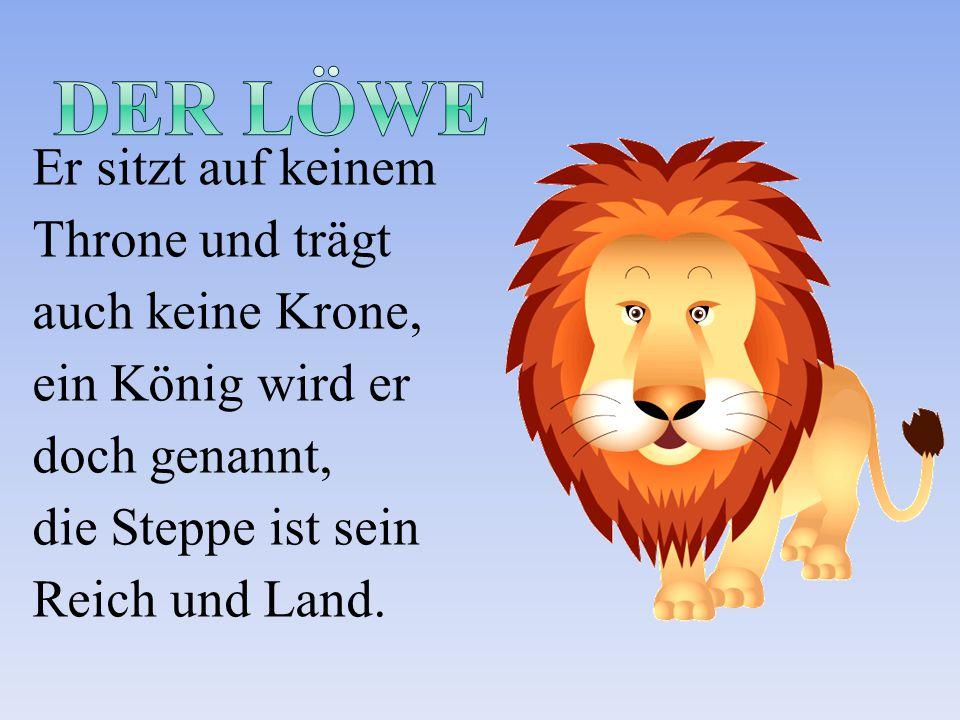 Er sitzt auf keinem Throne und trägt auch keine Krone, ein König wird er doch genannt, die Steppe ist sein Reich und Land.