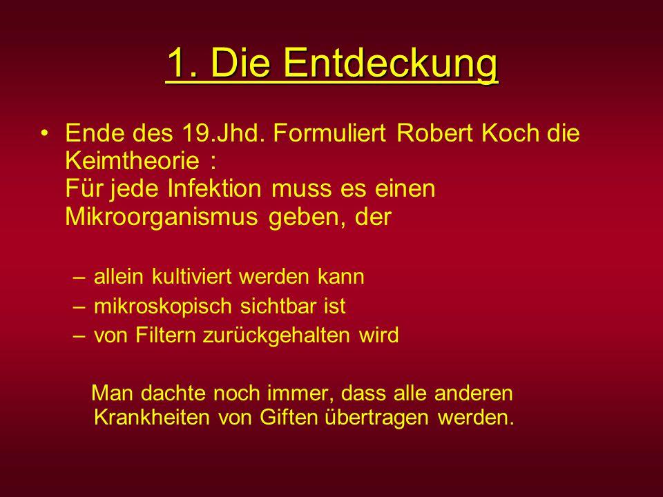 1. Die Entdeckung Ende des 19.Jhd. Formuliert Robert Koch die Keimtheorie : Für jede Infektion muss es einen Mikroorganismus geben, der –allein kultiv
