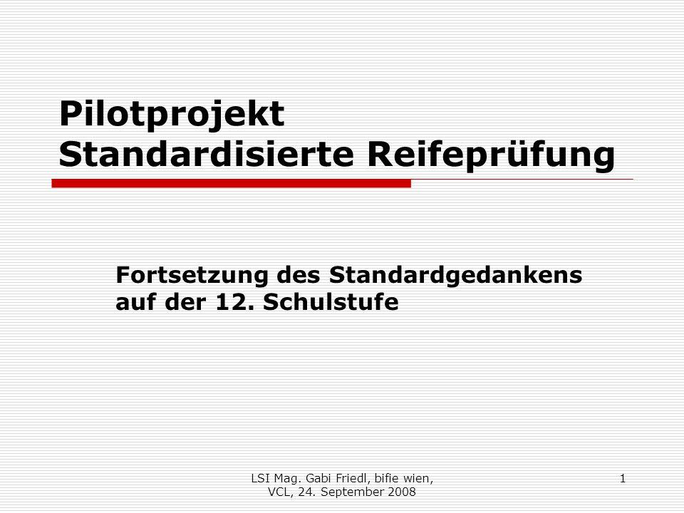 Pilotprojekt Standardisierte Reifeprüfung Fortsetzung des Standardgedankens auf der 12. Schulstufe 1LSI Mag. Gabi Friedl, bifie wien, VCL, 24. Septemb
