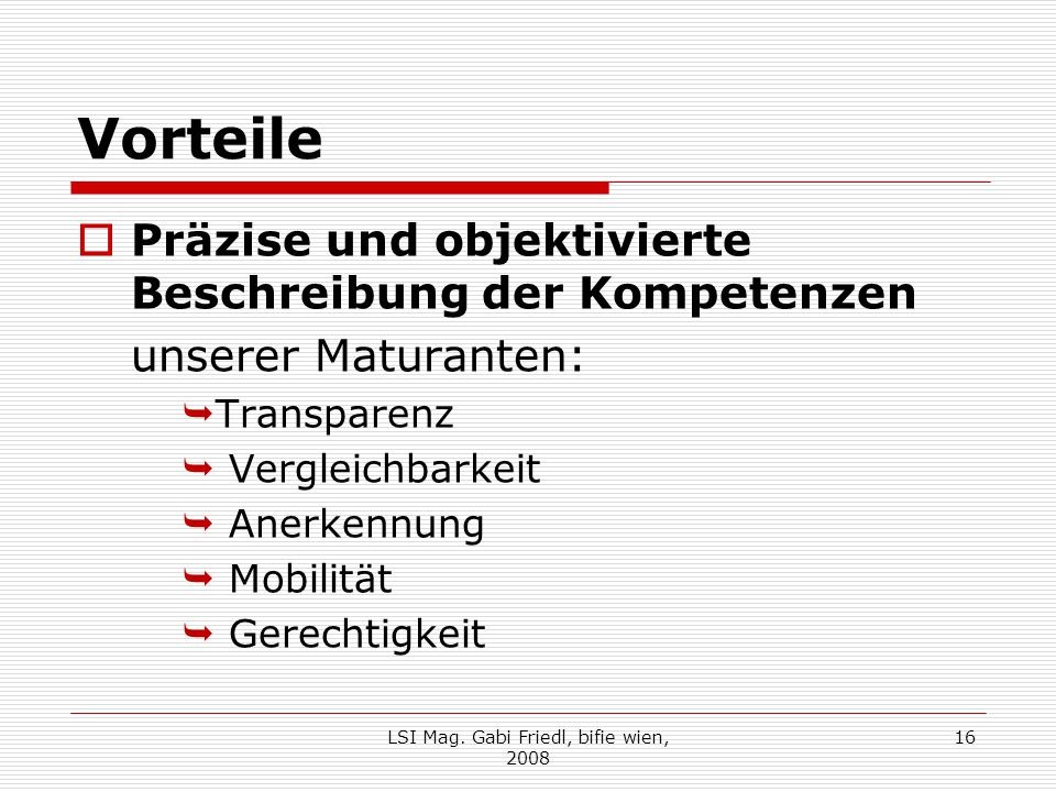 Vorteile  Präzise und objektivierte Beschreibung der Kompetenzen unserer Maturanten:  Transparenz  Vergleichbarkeit  Anerkennung  Mobilität  Gerechtigkeit 16LSI Mag.