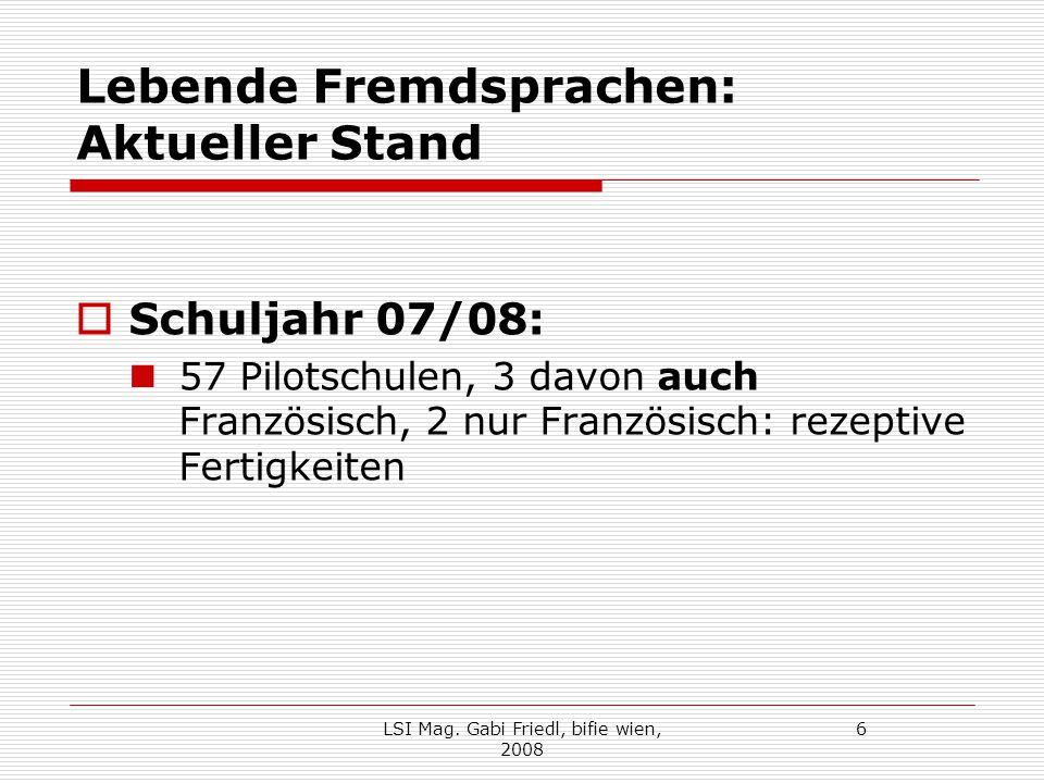 Lebende Fremdsprachen: Aktueller Stand  Schuljahr 07/08: 57 Pilotschulen, 3 davon auch Französisch, 2 nur Französisch: rezeptive Fertigkeiten LSI Mag.