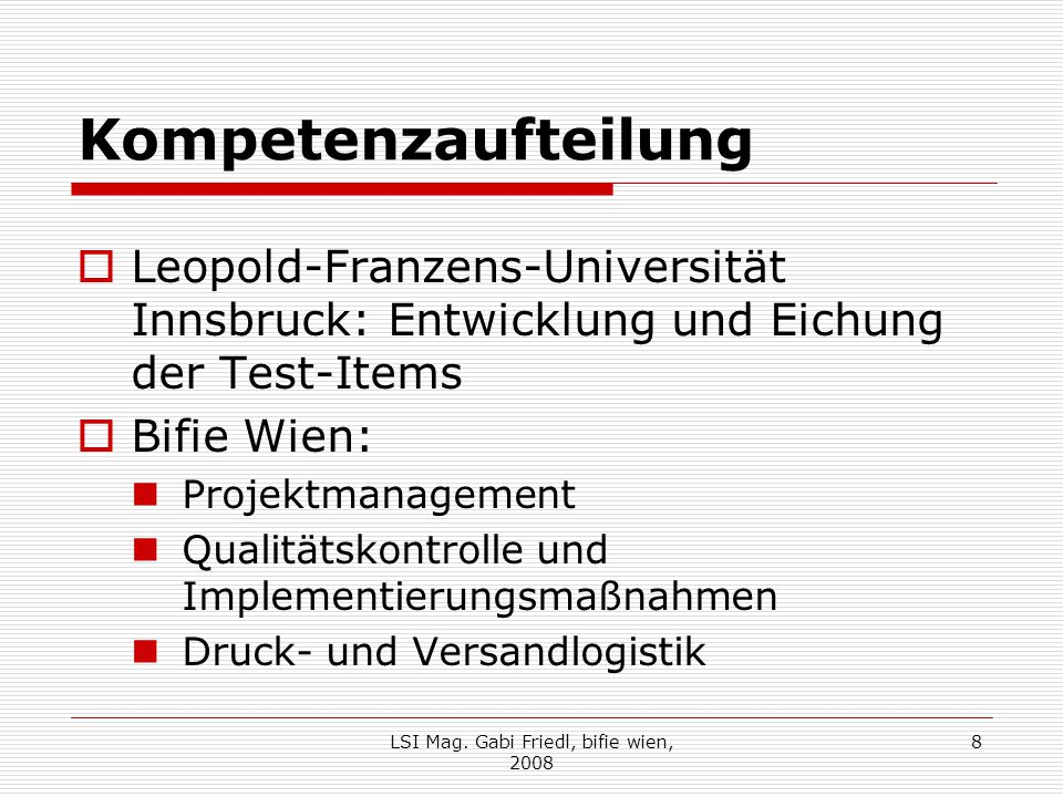 Kompetenzaufteilung  Leopold-Franzens-Universität Innsbruck: Entwicklung und Eichung der Test-Items  Bifie Wien: Projektmanagement Qualitätskontrolle und Implementierungsmaßnahmen Druck- und Versandlogistik LSI Mag.