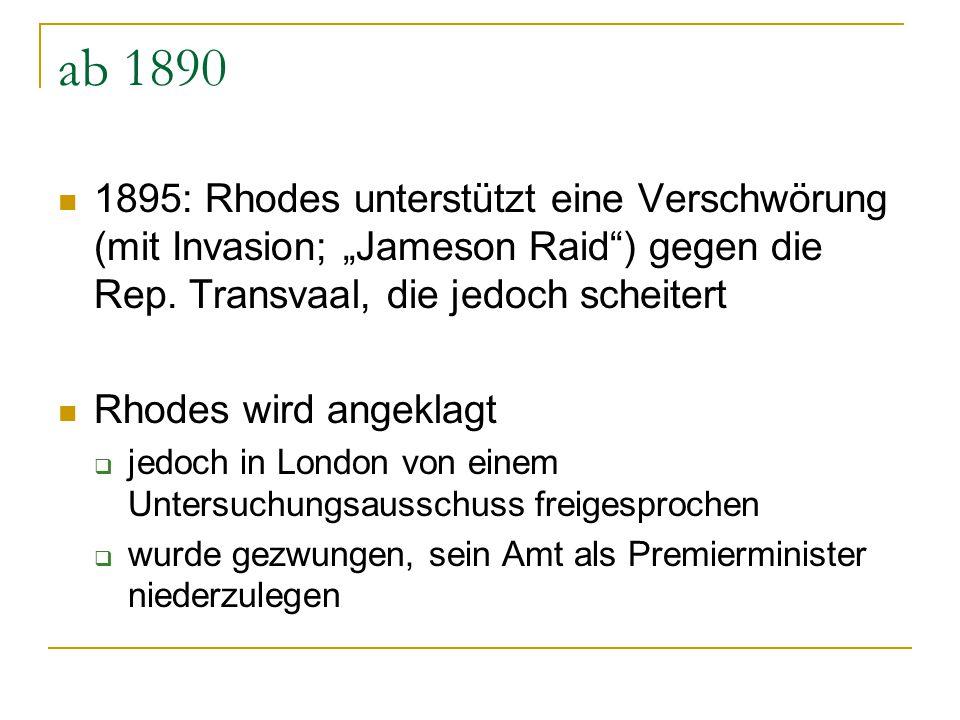 """ab 1890 1895: Rhodes unterstützt eine Verschwörung (mit Invasion; """"Jameson Raid"""") gegen die Rep. Transvaal, die jedoch scheitert Rhodes wird angeklagt"""