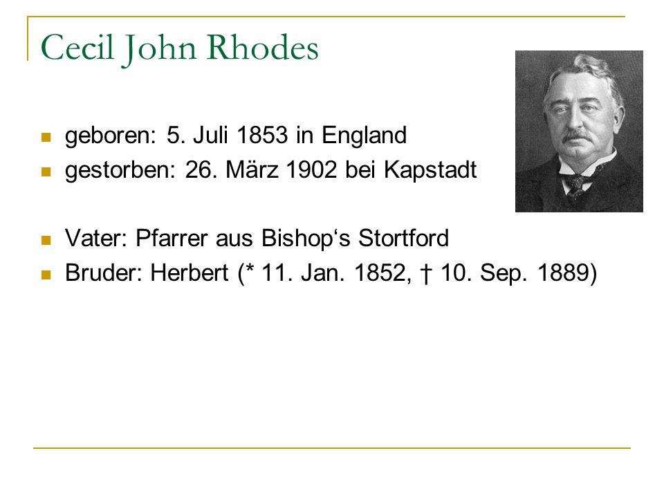 Cecil John Rhodes geboren: 5. Juli 1853 in England gestorben: 26. März 1902 bei Kapstadt Vater: Pfarrer aus Bishop's Stortford Bruder: Herbert (* 11.