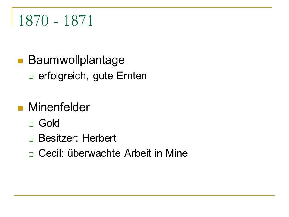 1870 - 1871 Baumwollplantage  erfolgreich, gute Ernten Minenfelder  Gold  Besitzer: Herbert  Cecil: überwachte Arbeit in Mine