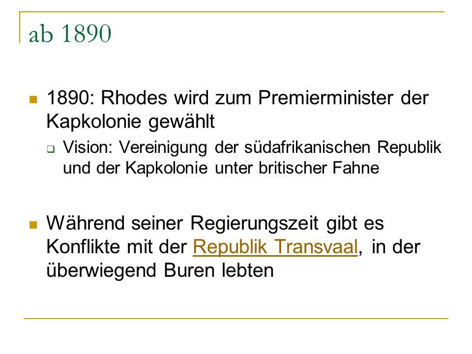 ab 1890 1890: Rhodes wird zum Premierminister der Kapkolonie gewählt  Vision: Vereinigung der südafrikanischen Republik und der Kapkolonie unter brit