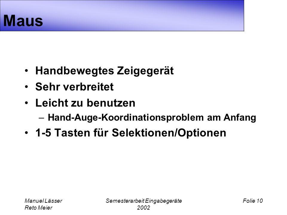 Manuel Lässer Reto Meier Semesterarbeit Eingabegeräte 2002 Folie 10 Maus Handbewegtes Zeigegerät Sehr verbreitet Leicht zu benutzen –Hand-Auge-Koordinationsproblem am Anfang 1-5 Tasten für Selektionen/Optionen