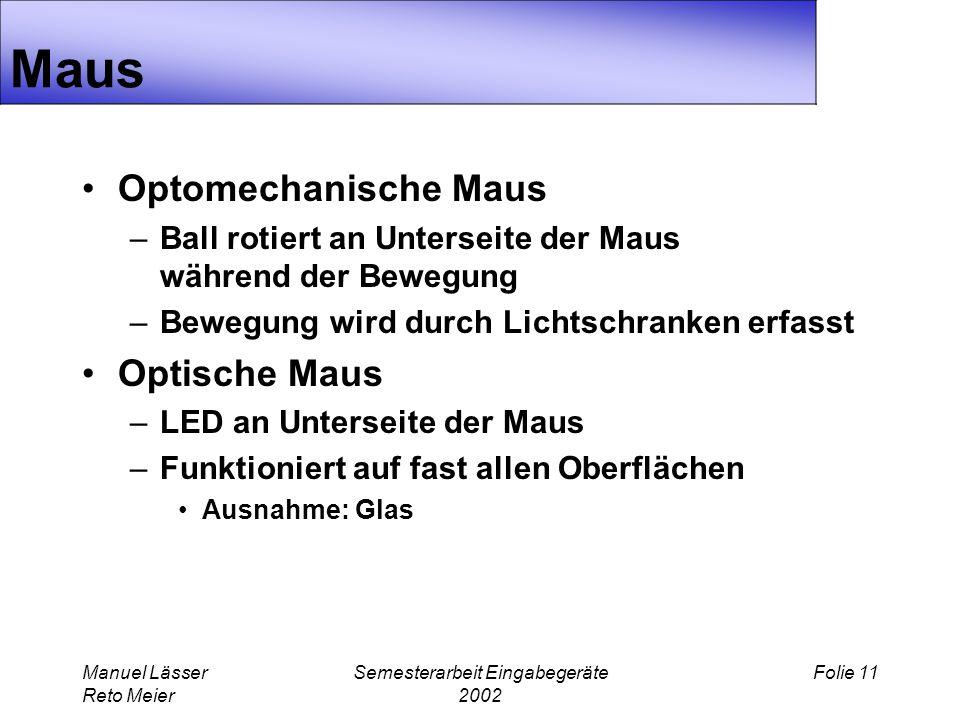 Manuel Lässer Reto Meier Semesterarbeit Eingabegeräte 2002 Folie 11 Maus Optomechanische Maus –Ball rotiert an Unterseite der Maus während der Bewegung –Bewegung wird durch Lichtschranken erfasst Optische Maus –LED an Unterseite der Maus –Funktioniert auf fast allen Oberflächen Ausnahme: Glas