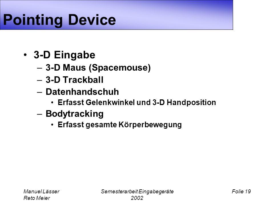 Manuel Lässer Reto Meier Semesterarbeit Eingabegeräte 2002 Folie 19 Pointing Device 3-D Eingabe –3-D Maus (Spacemouse) –3-D Trackball –Datenhandschuh Erfasst Gelenkwinkel und 3-D Handposition –Bodytracking Erfasst gesamte Körperbewegung