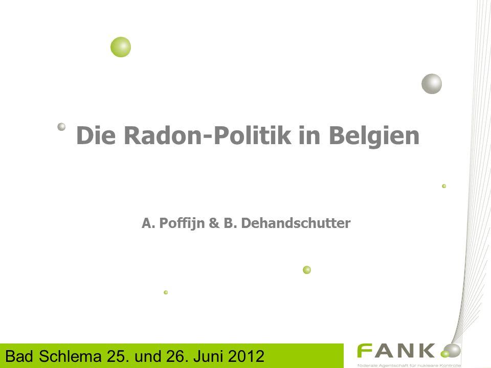 Die Radon-Politik in Belgien A. Poffijn & B. Dehandschutter Bad Schlema 25. und 26. Juni 2012