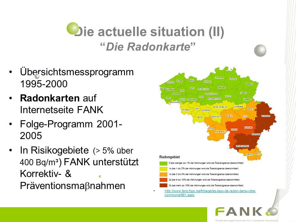Die actuelle situation (II) Die Radonkarte Übersichtsmessprogramm 1995-2000 Radonkarten auf Internetseite FANK Folge-Programm 2001- 2005 In Risikogebiete (> 5% über 400 Bq/m³ ) FANK unterstützt Korrektiv- & Präventionsma  nahmen http://www.fanc.fgov.be/fr/page/les-taux-de-radon-dans-votre- commune/661.aspxhttp://www.fanc.fgov.be/fr/page/les-taux-de-radon-dans-votre- commune/661.aspx