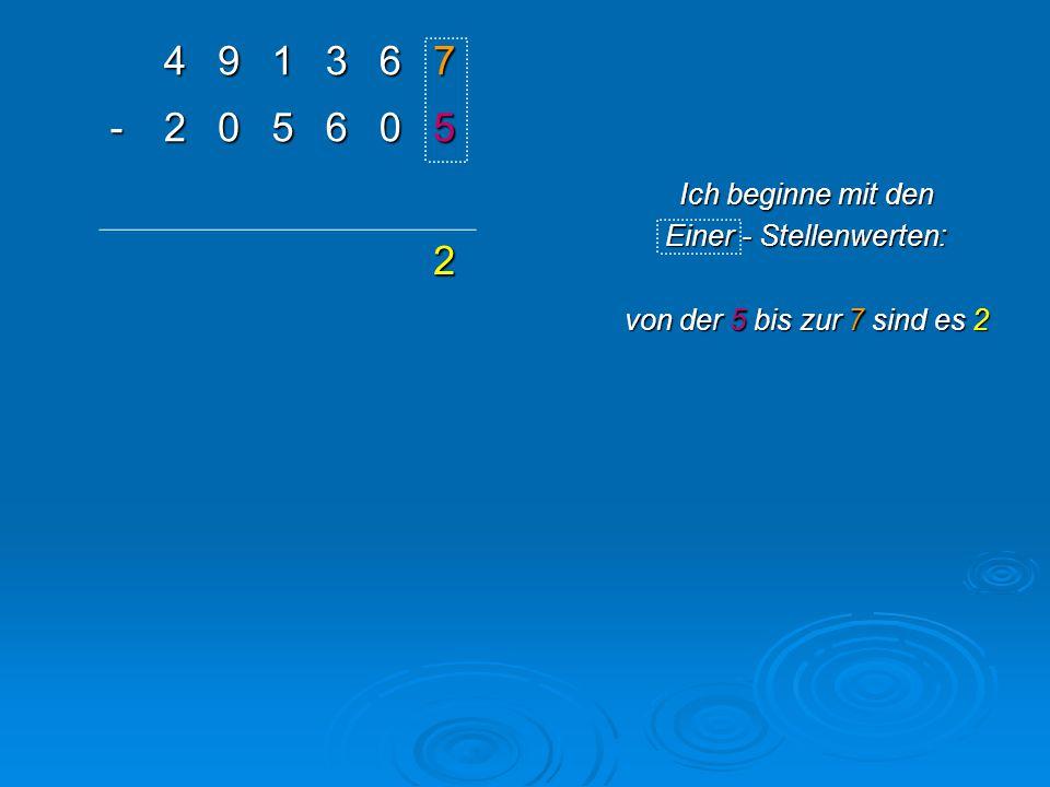 491367 -205605 2 Ich beginne mit den Einer - Stellenwerten: von der 5 bis zur 7 sind es 2