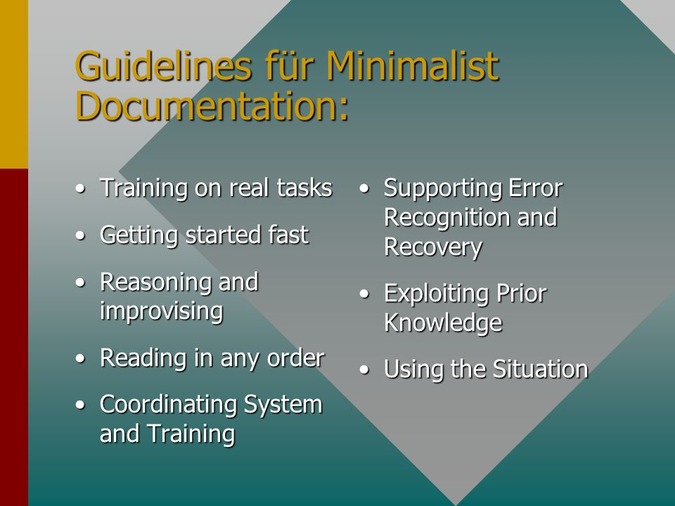 Guidelines für Minimalist Documentation: Training on real tasksTraining on real tasks Getting started fastGetting started fast Reasoning and improvisingReasoning and improvising Reading in any orderReading in any order Coordinating System and TrainingCoordinating System and Training Supporting Error Recognition and RecoverySupporting Error Recognition and Recovery Exploiting Prior KnowledgeExploiting Prior Knowledge Using the SituationUsing the Situation