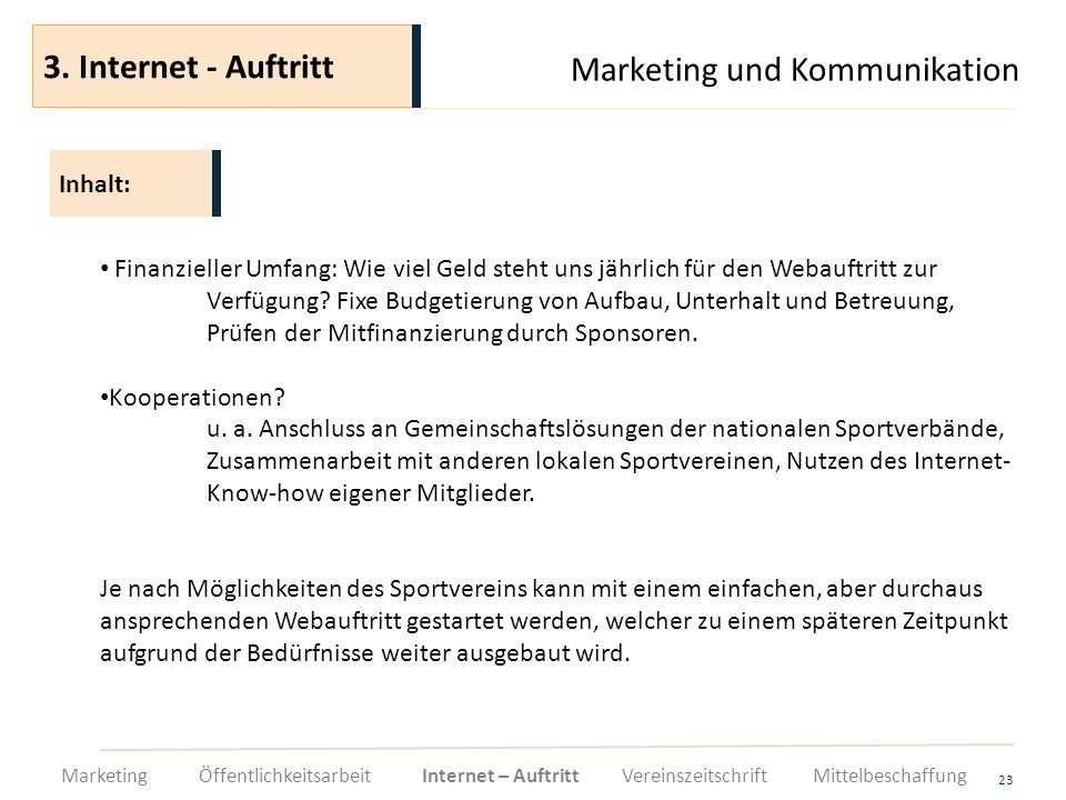 Marketing und Kommunikation 23 Finanzieller Umfang: Wie viel Geld steht uns jährlich für den Webauftritt zur Verfügung? Fixe Budgetierung von Aufbau,