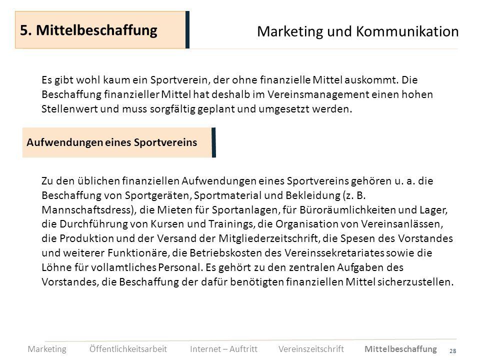 Marketing und Kommunikation 28 Es gibt wohl kaum ein Sportverein, der ohne finanzielle Mittel auskommt. Die Beschaffung finanzieller Mittel hat deshal