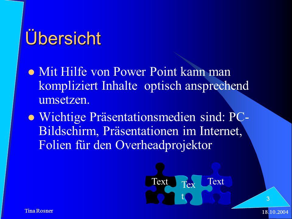 18.10.2004 Tina Rosner 3 Übersicht Mit Hilfe von Power Point kann man kompliziert Inhalte optisch ansprechend umsetzen. Wichtige Präsentationsmedien s