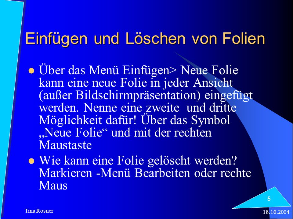 18.10.2004 Tina Rosner 5 Einfügen und Löschen von Folien Über das Menü Einfügen> Neue Folie kann eine neue Folie in jeder Ansicht (außer Bildschirmpräsentation) eingefügt werden.