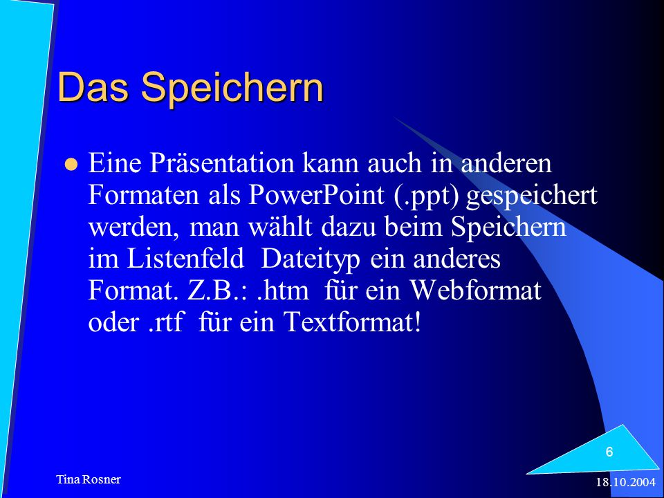 18.10.2004 Tina Rosner 6 Das Speichern Eine Präsentation kann auch in anderen Formaten als PowerPoint (.ppt) gespeichert werden, man wählt dazu beim S