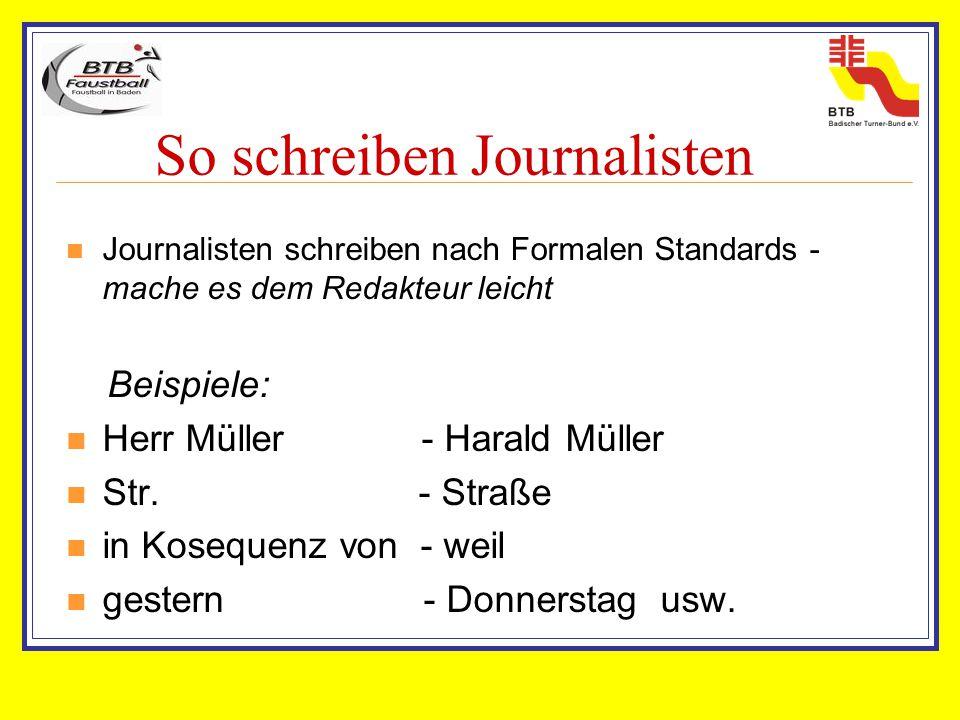 So schreiben Journalisten Journalisten schreiben nach Formalen Standards - mache es dem Redakteur leicht Beispiele: Herr Müller - Harald Müller Str. -