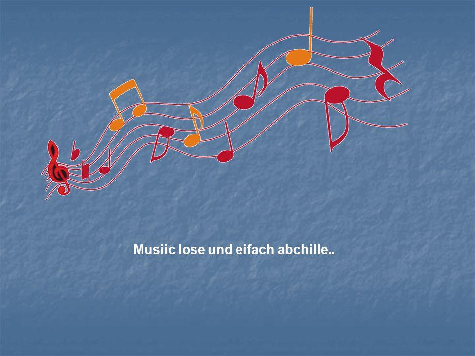 Musiic lose und eifach abchille..
