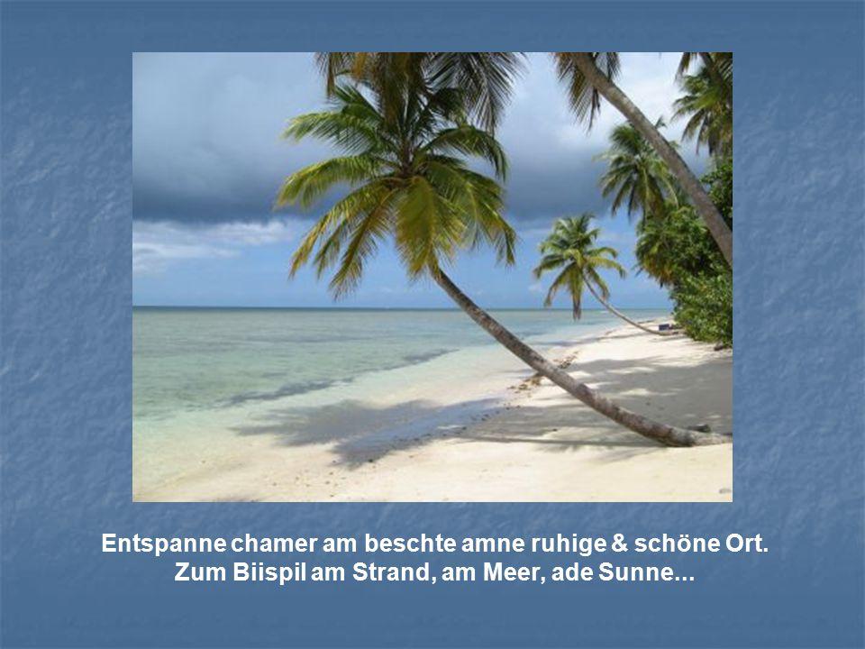 Entspanne chamer am beschte amne ruhige & schöne Ort. Zum Biispil am Strand, am Meer, ade Sunne...