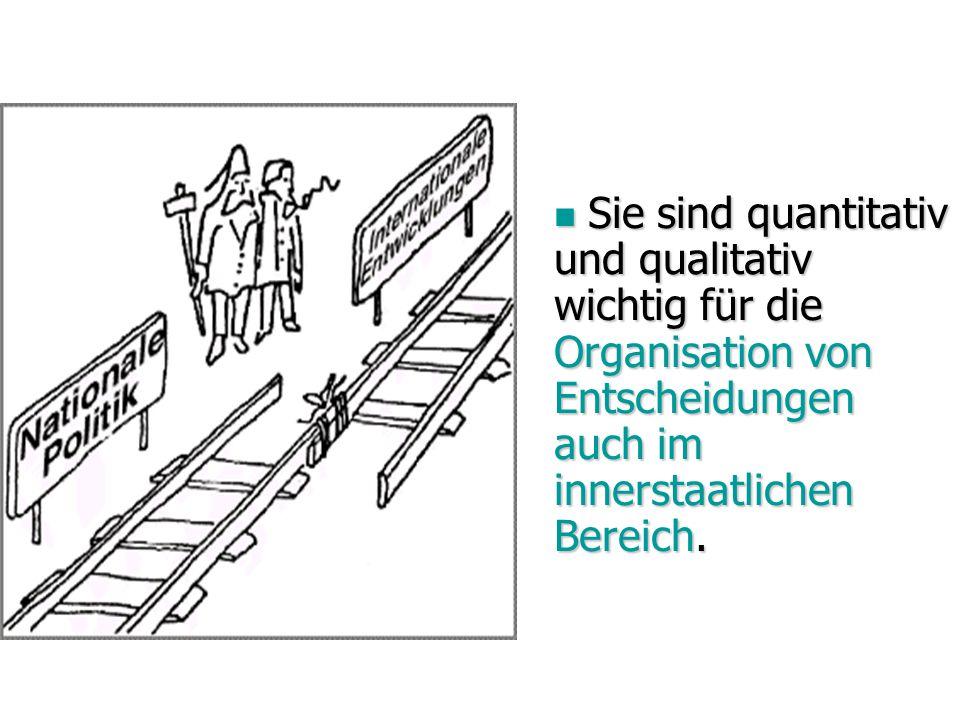 Sie sind quantitativ und qualitativ wichtig für die Organisation von Entscheidungen auch im innerstaatlichen Bereich. Sie sind quantitativ und qualita