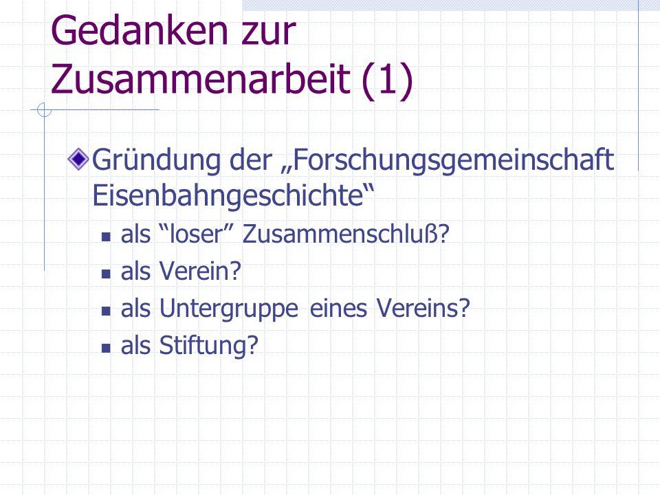 """Gedanken zur Zusammenarbeit (1) Gründung der """"Forschungsgemeinschaft Eisenbahngeschichte"""" als """"loser"""" Zusammenschluß? als Verein? als Untergruppe eine"""