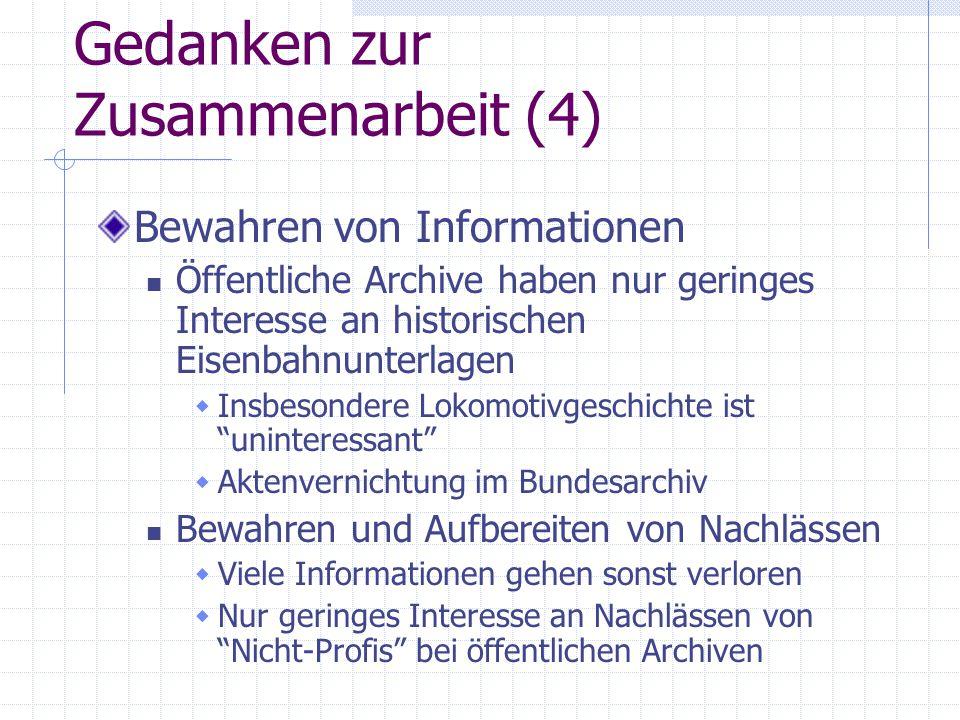 Gedanken zur Zusammenarbeit (4) Bewahren von Informationen Öffentliche Archive haben nur geringes Interesse an historischen Eisenbahnunterlagen  Insb