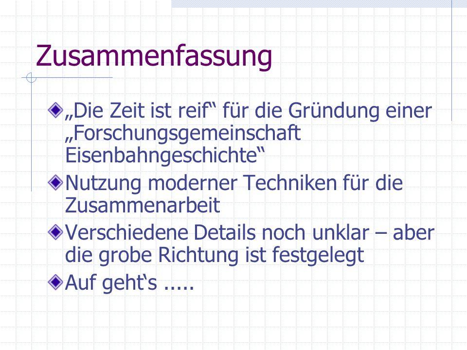"""Zusammenfassung """"Die Zeit ist reif"""" für die Gründung einer """"Forschungsgemeinschaft Eisenbahngeschichte"""" Nutzung moderner Techniken für die Zusammenarb"""