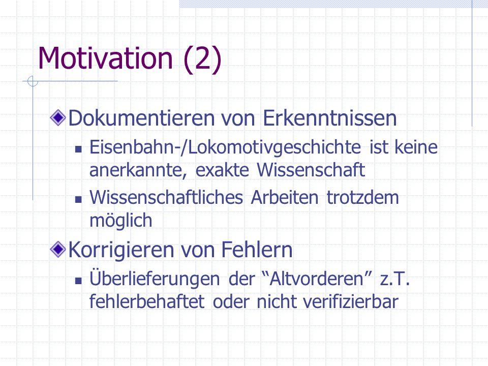 Motivation (2) Dokumentieren von Erkenntnissen Eisenbahn-/Lokomotivgeschichte ist keine anerkannte, exakte Wissenschaft Wissenschaftliches Arbeiten tr