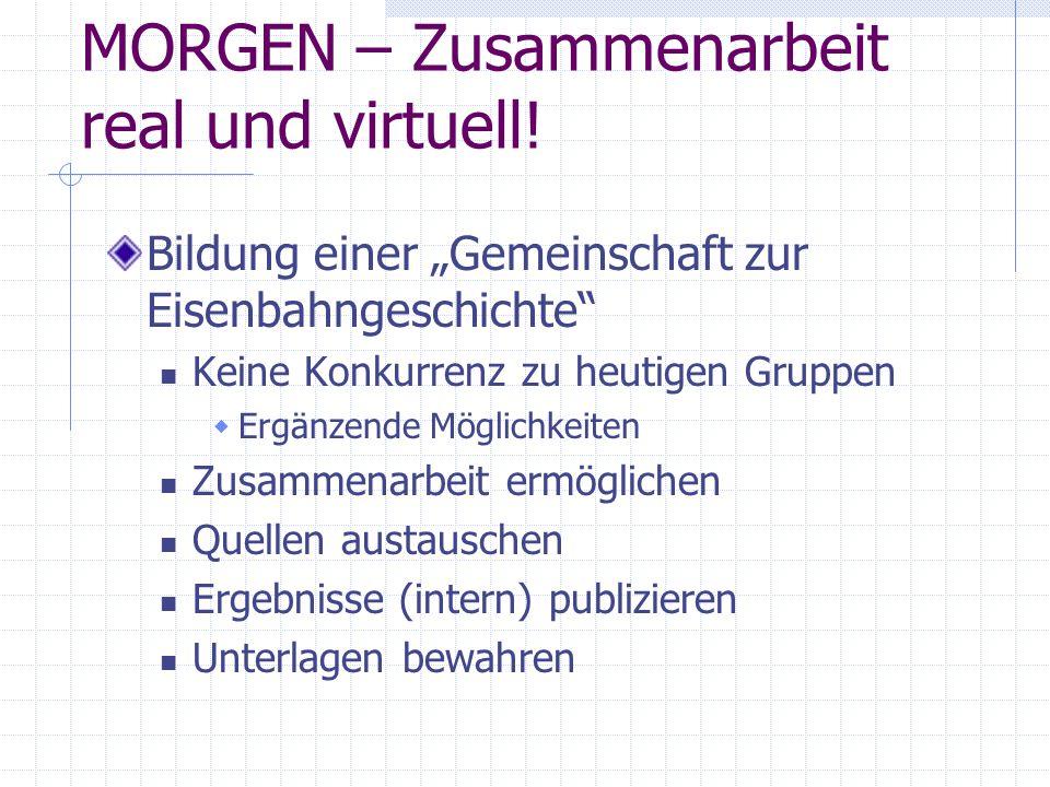 """MORGEN – Zusammenarbeit real und virtuell! Bildung einer """"Gemeinschaft zur Eisenbahngeschichte"""" Keine Konkurrenz zu heutigen Gruppen  Ergänzende Mögl"""