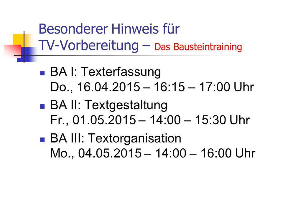 Besonderer Hinweis für TV-Vorbereitung – Das Bausteintraining BA I: Texterfassung Do., 16.04.2015 – 16:15 – 17:00 Uhr BA II: Textgestaltung Fr., 01.05.2015 – 14:00 – 15:30 Uhr BA III: Textorganisation Mo., 04.05.2015 – 14:00 – 16:00 Uhr