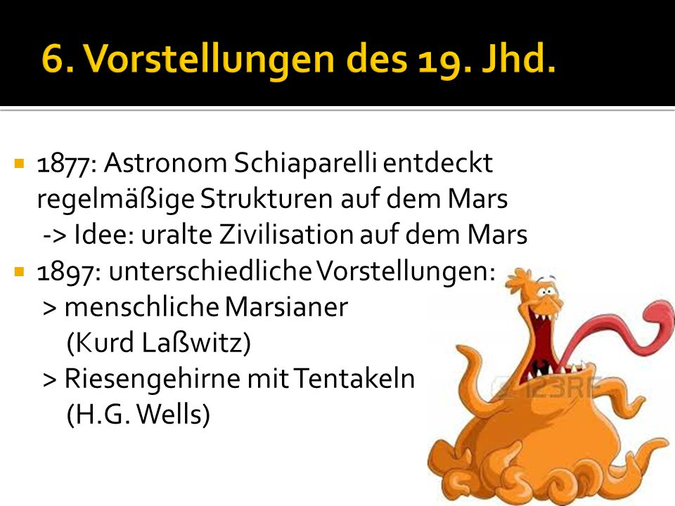  1877: Astronom Schiaparelli entdeckt regelmäßige Strukturen auf dem Mars -> Idee: uralte Zivilisation auf dem Mars  1897: unterschiedliche Vorstell