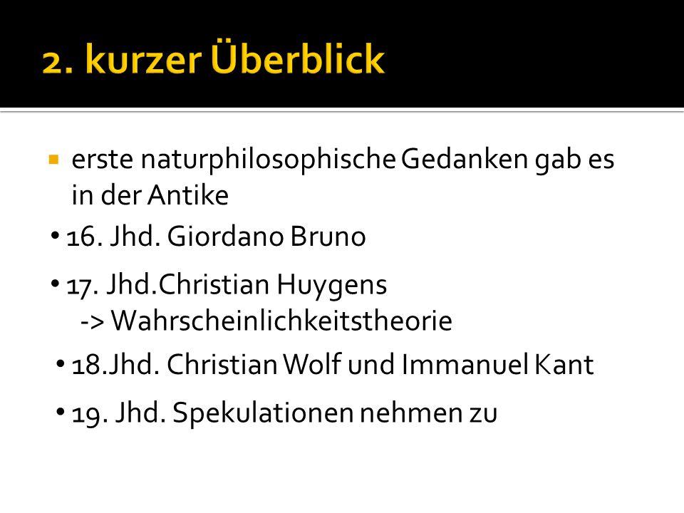  erste naturphilosophische Gedanken gab es in der Antike 16. Jhd. Giordano Bruno 17. Jhd.Christian Huygens -> Wahrscheinlichkeitstheorie 18.Jhd. Chri