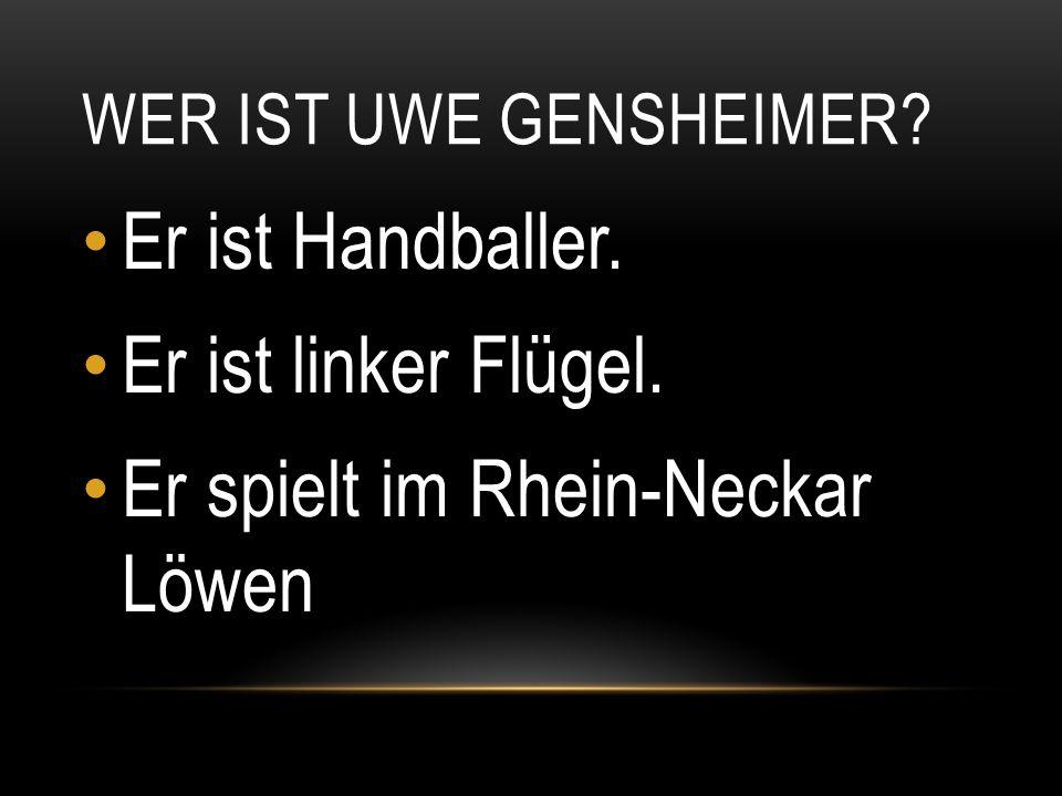 WER IST UWE GENSHEIMER? Er ist Handballer. Er ist linker Flügel. Er spielt im Rhein-Neckar Löwen