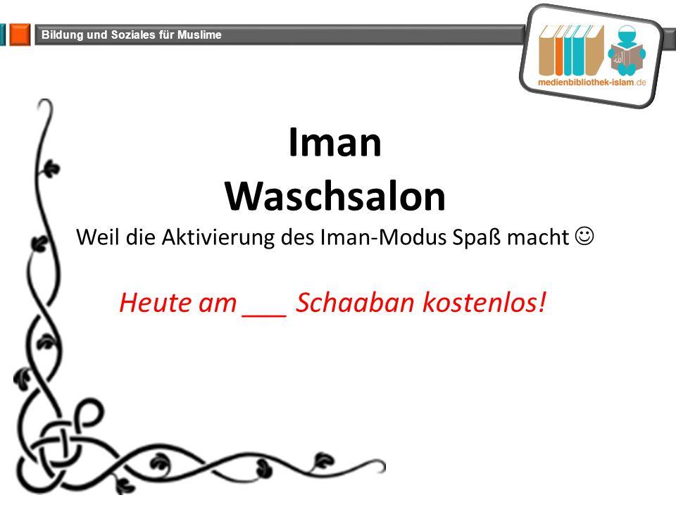 Bildung und Soziales für Muslime Iman Waschsalon Weil die Aktivierung des Iman-Modus Spaß macht Heute am ___ Schaaban kostenlos!
