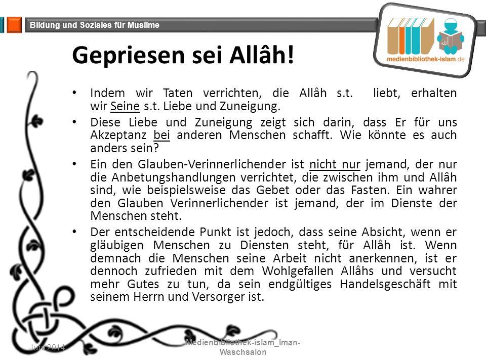 Bildung und Soziales für Muslime Gepriesen sei Allâh! Indem wir Taten verrichten, die Allâh s.t. liebt, erhalten wir Seine s.t. Liebe und Zuneigung. D