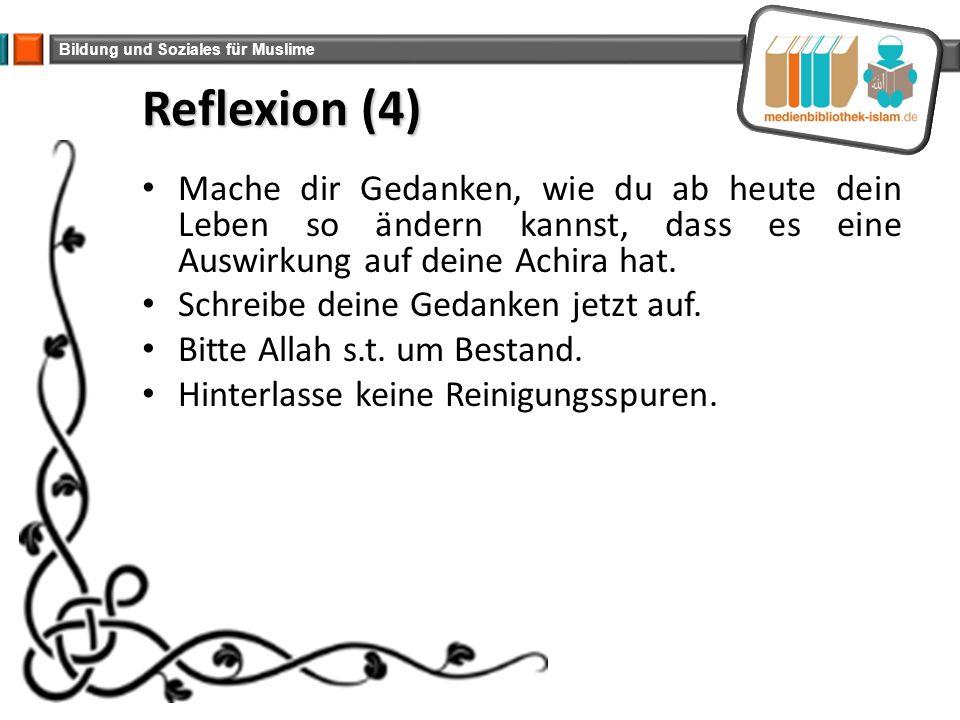 Bildung und Soziales für Muslime Reflexion (4) Mache dir Gedanken, wie du ab heute dein Leben so ändern kannst, dass es eine Auswirkung auf deine Achi