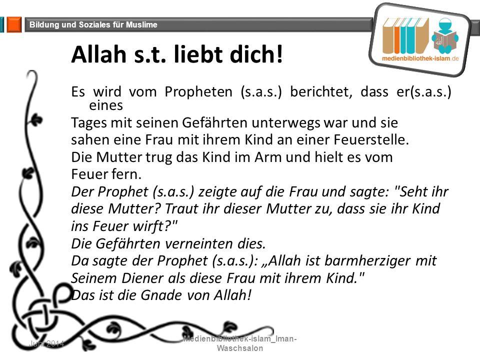 Bildung und Soziales für Muslime Allah s.t. liebt dich! Es wird vom Propheten (s.a.s.) berichtet, dass er(s.a.s.) eines Tages mit seinen Gefährten unt