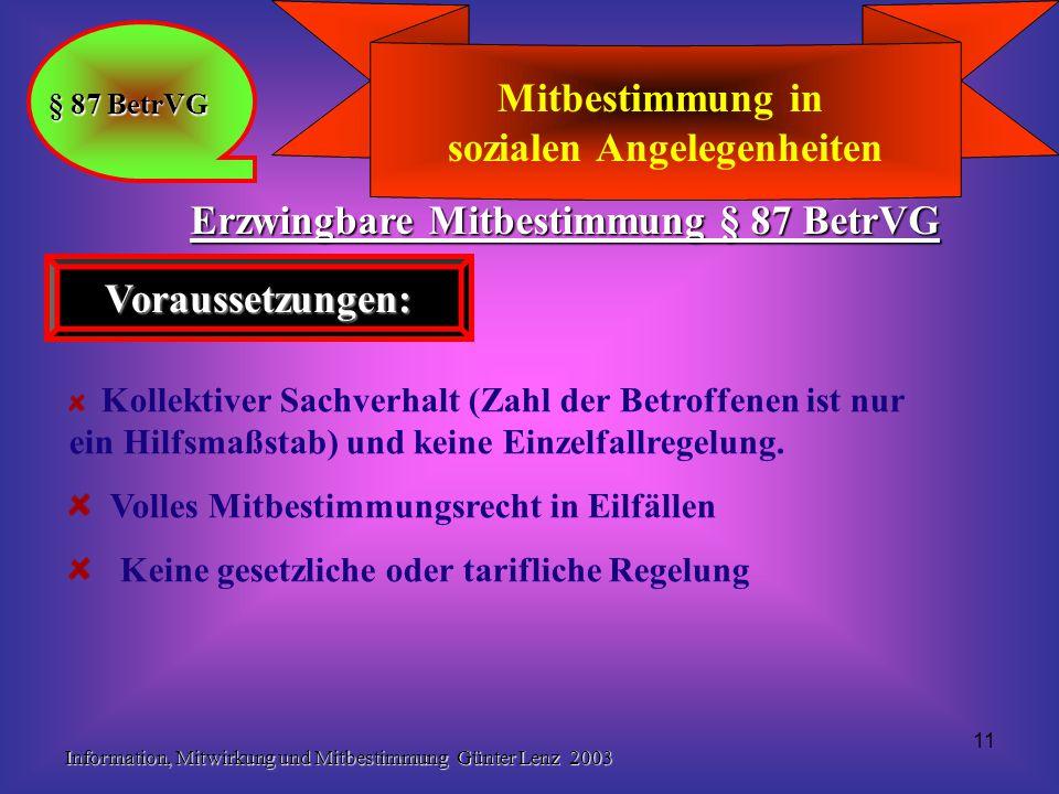 Information, Mitwirkung und Mitbestimmung Günter Lenz 2003 11 Mitbestimmung in sozialen Angelegenheiten § 87 BetrVG Erzwingbare Mitbestimmung § 87 BetrVG Voraussetzungen: Kollektiver Sachverhalt (Zahl der Betroffenen ist nur ein Hilfsmaßstab) und keine Einzelfallregelung.
