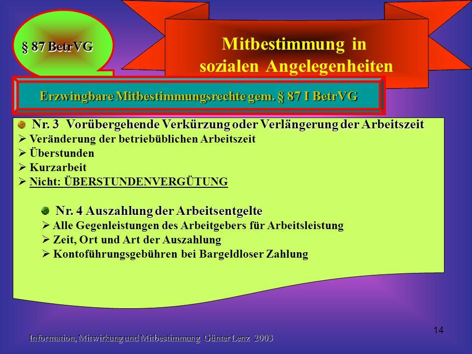 Information, Mitwirkung und Mitbestimmung Günter Lenz 2003 14 Mitbestimmung in sozialen Angelegenheiten § 87 BetrVG Mitbestimmung in sozialen Angelegenheiten § 87 BetrVG Erzwingbare Mitbestimmungsrechte gem.