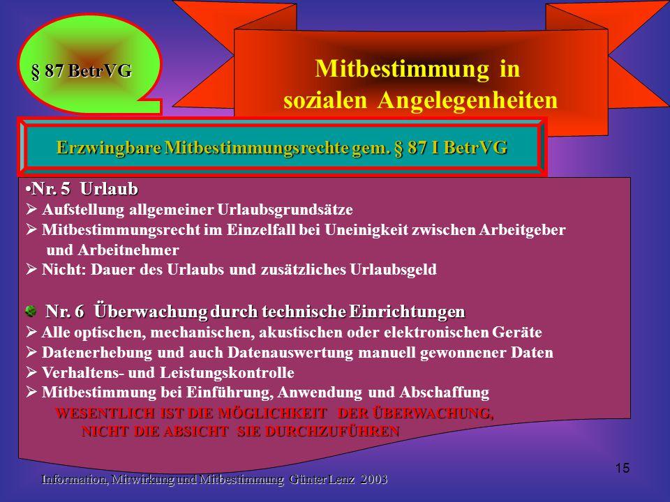 Information, Mitwirkung und Mitbestimmung Günter Lenz 2003 15 Mitbestimmung in sozialen Angelegenheiten § 87 BetrVG Erzwingbare Mitbestimmungsrechte gem.